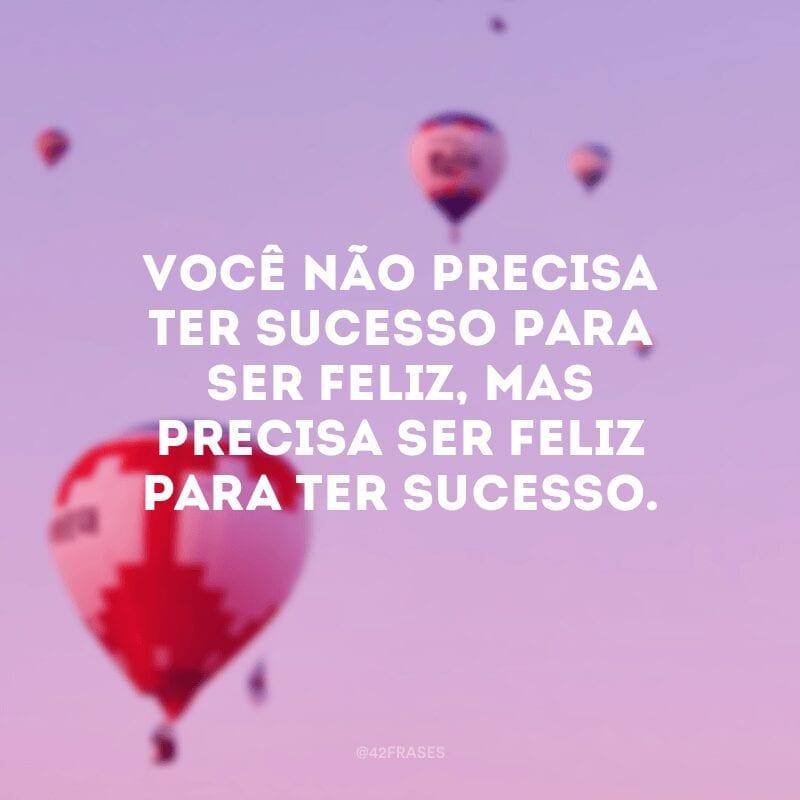 Você não precisa ter sucesso para ser feliz, mas precisa ser feliz para ter sucesso.