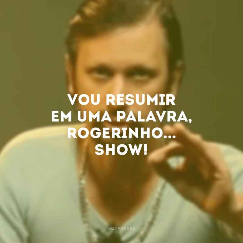 Vou resumir em uma palavra, Rogerinho... Show!