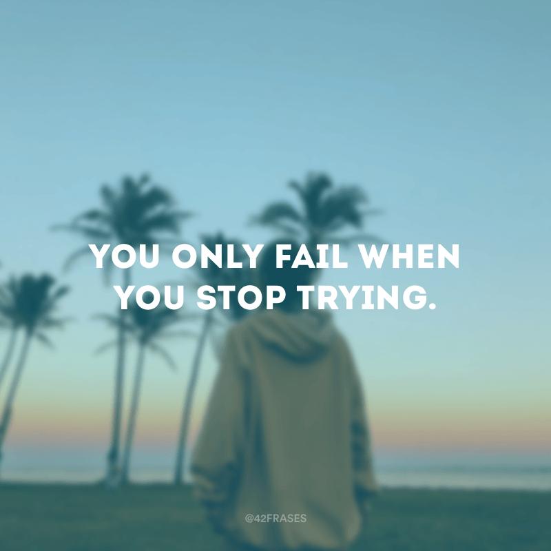 You only fail when you stop trying. (Você só falha quando você para de tentar.)