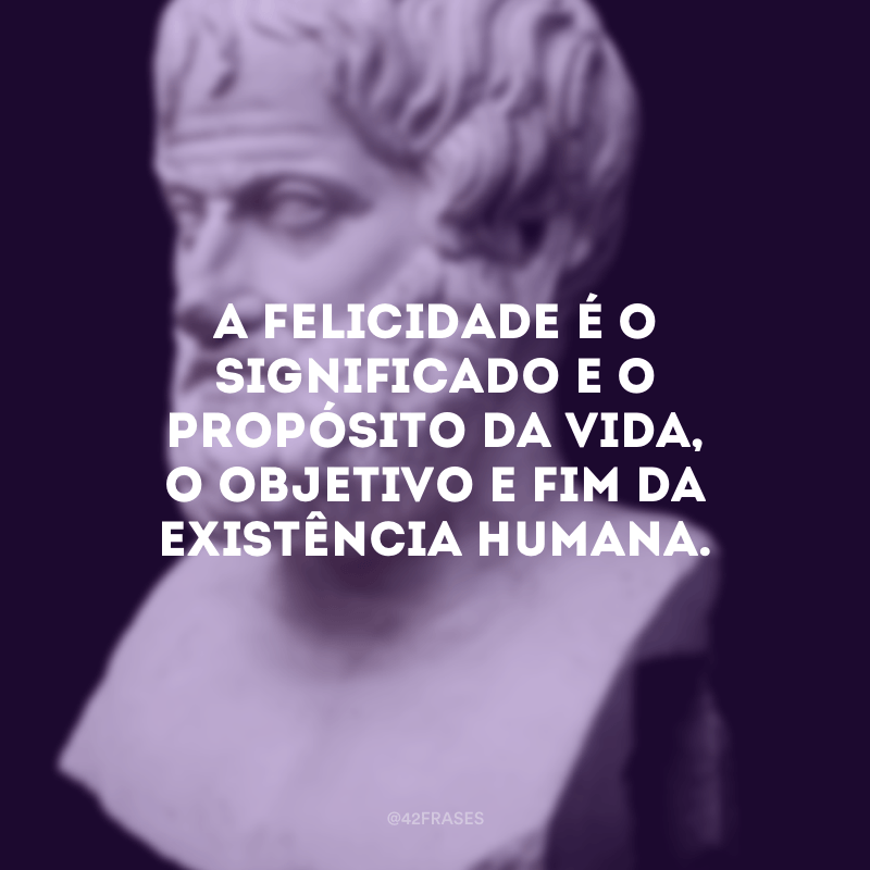 A felicidade é o significado e o propósito da vida, o objetivo e fim da existência humana.