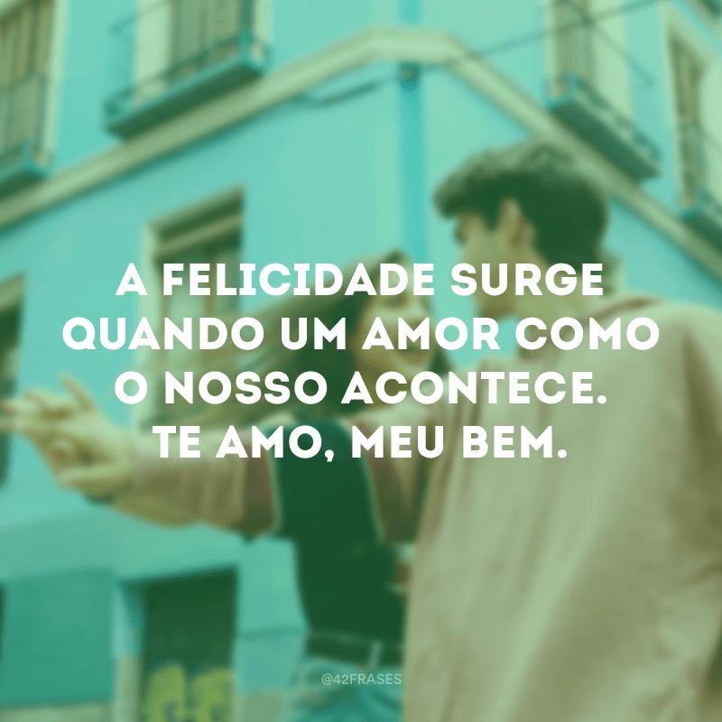 A felicidade surge quando um amor como o nosso acontece. Te amo, meu bem.