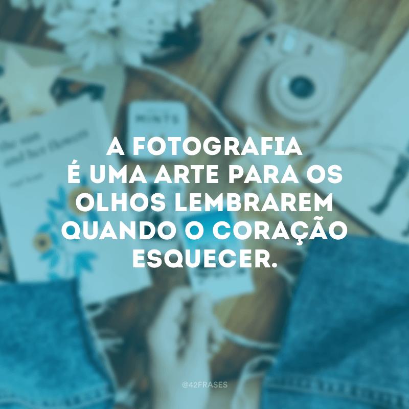 A fotografia é uma arte para os olhos lembrarem quando o coração esquecer.