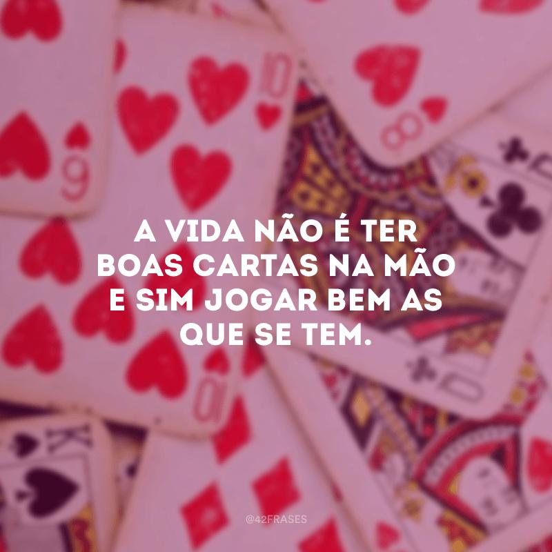 A vida não é ter boas cartas na mão e sim jogar bem as que se tem.