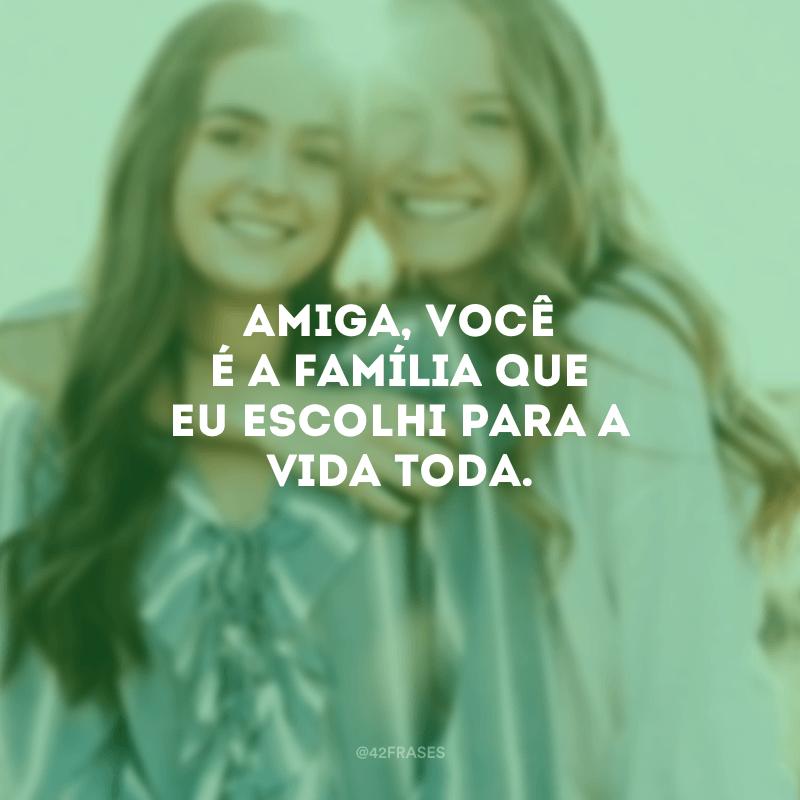 Amiga, você é a família que eu escolhi para a vida toda.