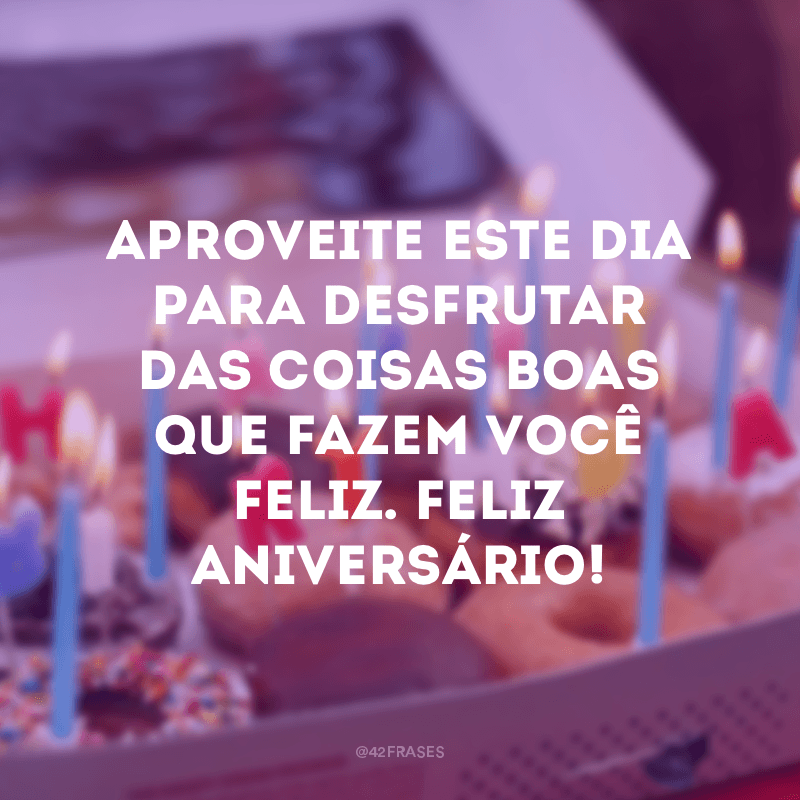 Aproveite este dia para desfrutar das coisas boas que fazem você feliz. Feliz aniversário!