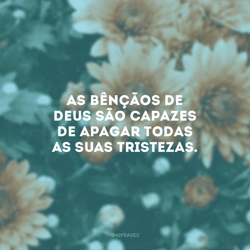 As bênçãos de Deus são capazes de apagar todas as suas tristezas.