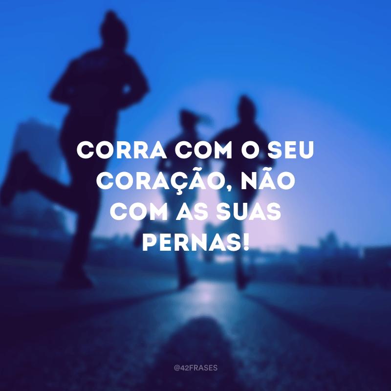 Corra com o seu coração, não com as suas pernas!