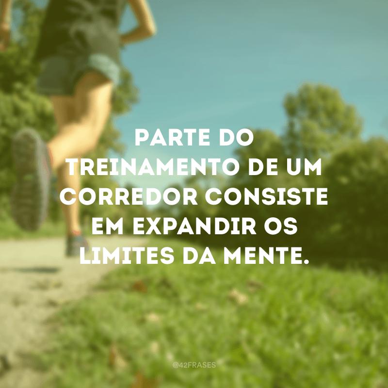 Parte do treinamento de um corredor consiste em expandir os limites da mente.