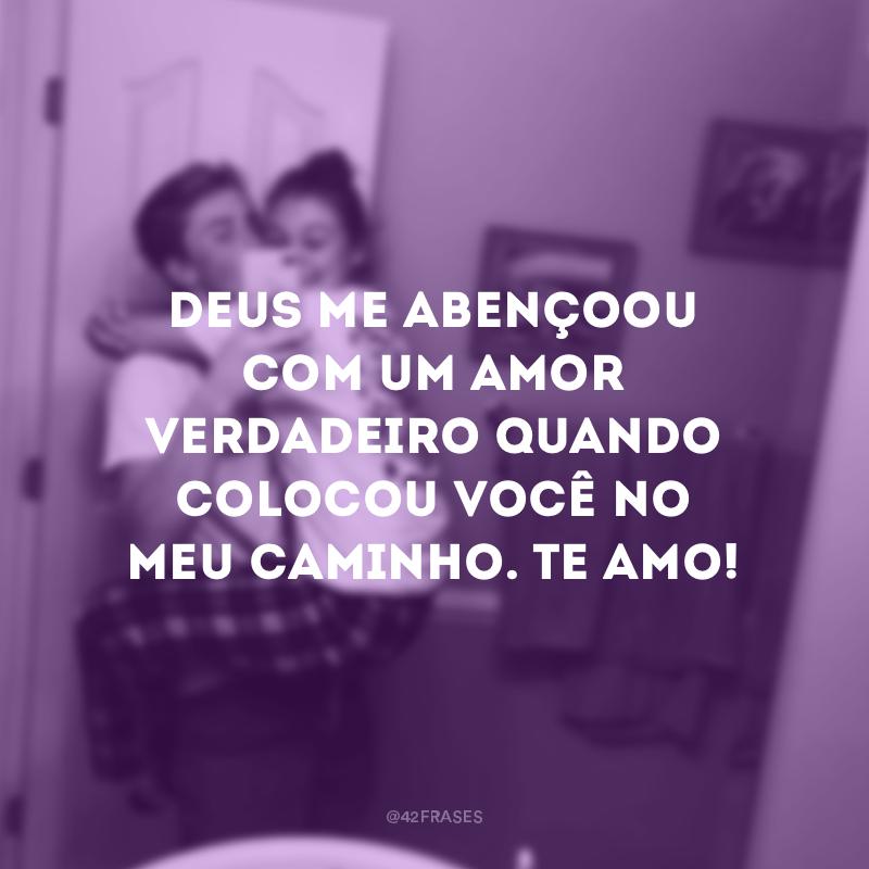 Deus me abençoou com um amor verdadeiro quando colocou você no meu caminho. Te amo!