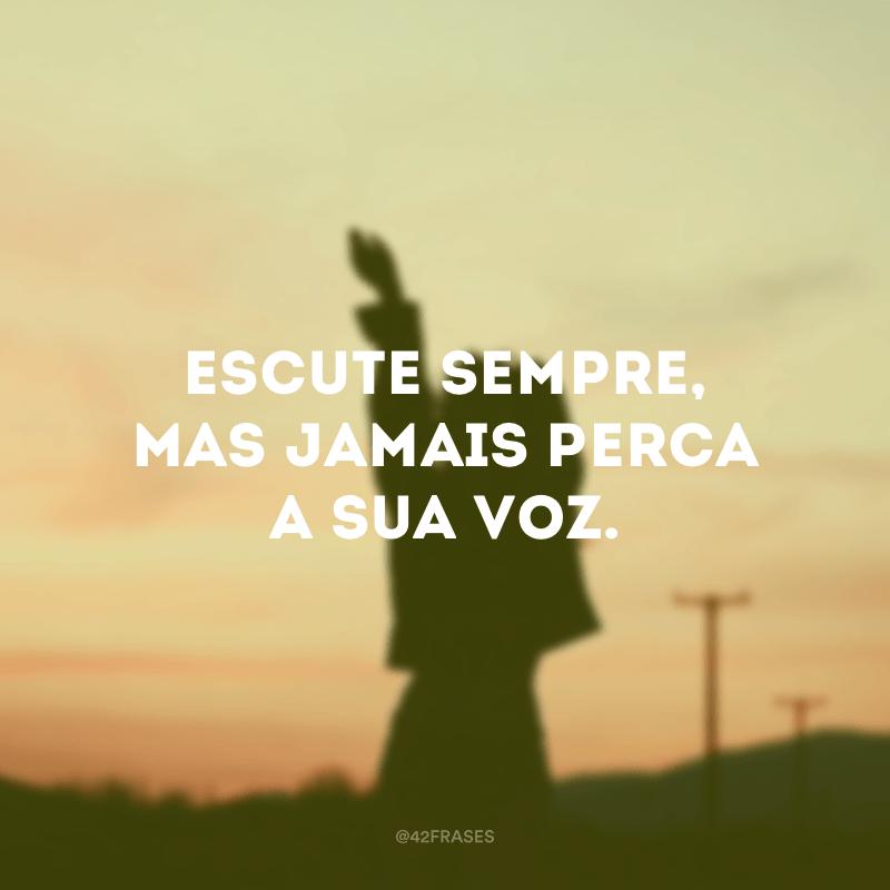 Escute sempre, mas jamais perca a sua voz.