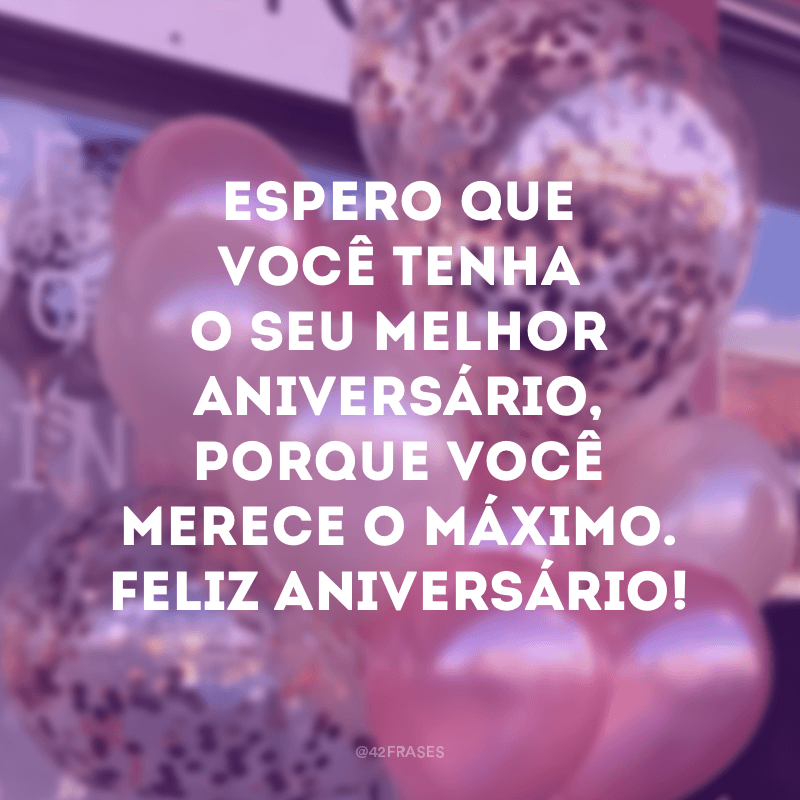 Espero que você tenha o seu melhor aniversário, porque você merece o máximo. Feliz aniversário!