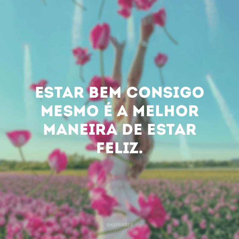 Estar bem consigo mesmo é a melhor maneira de estar feliz.