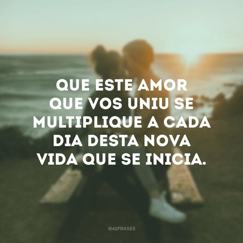 Que este amor que vos uniu se multiplique a cada dia desta nova vida que se inicia.