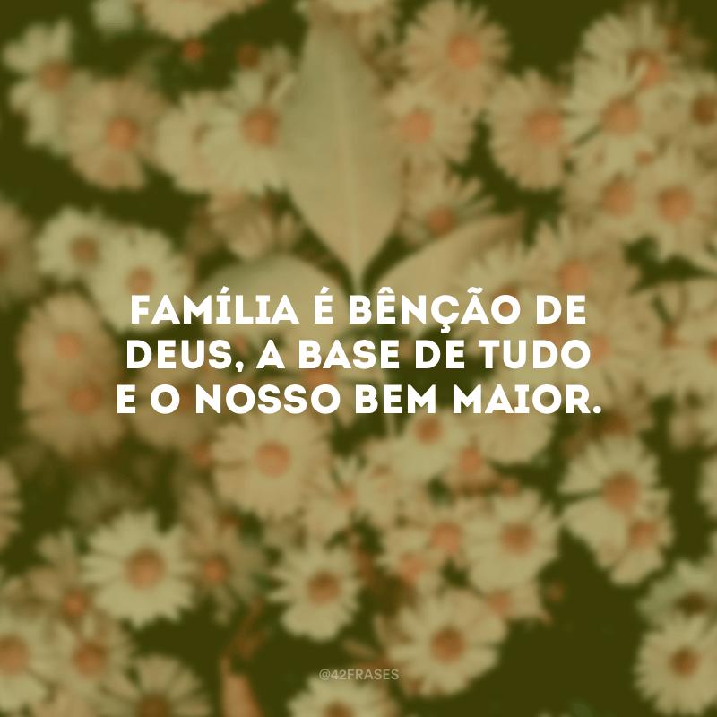Família é bênção de Deus, a base de tudo e o nosso bem maior.