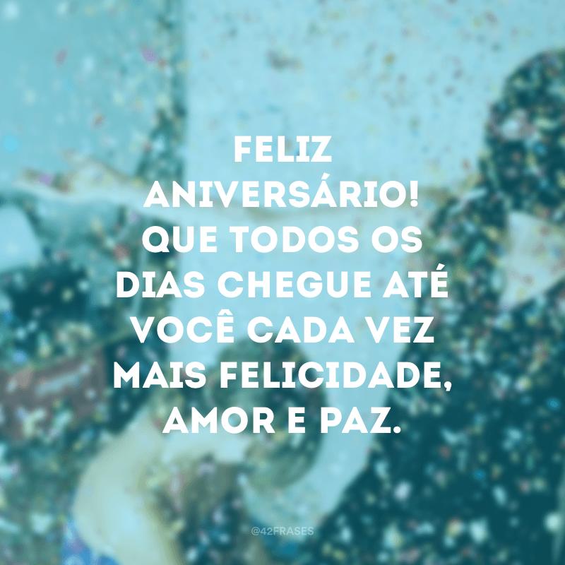 Feliz aniversário! Que todos os dias chegue até você cada vez mais felicidade, amor e paz.