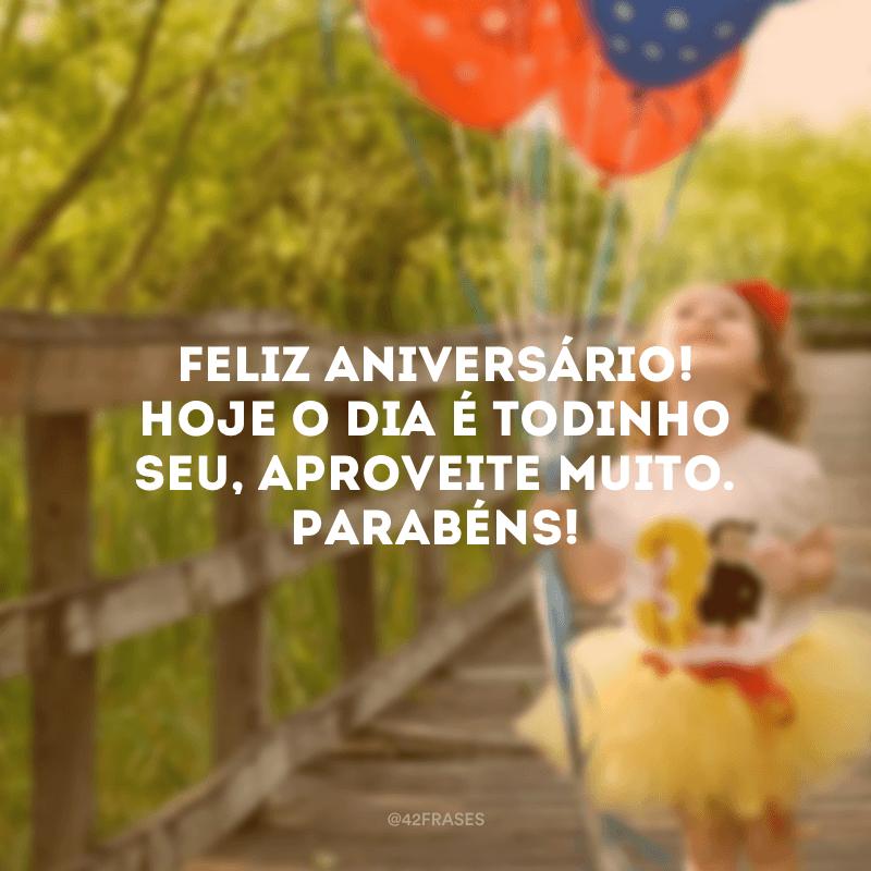 Feliz aniversário! Hoje o dia é todinho seu, aproveite muito. Parabéns!