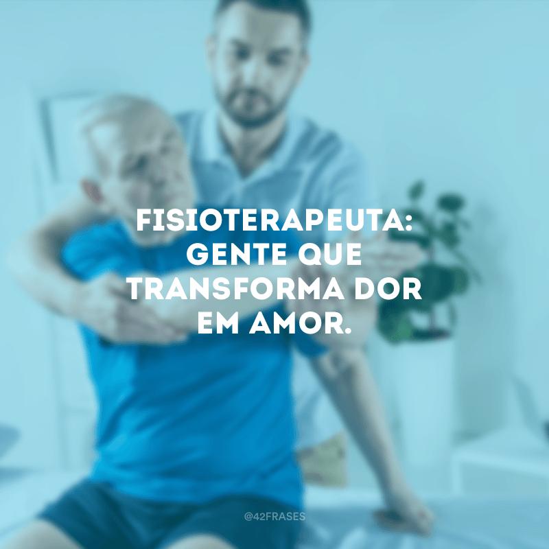 Fisioterapeuta: gente que transforma dor em amor.