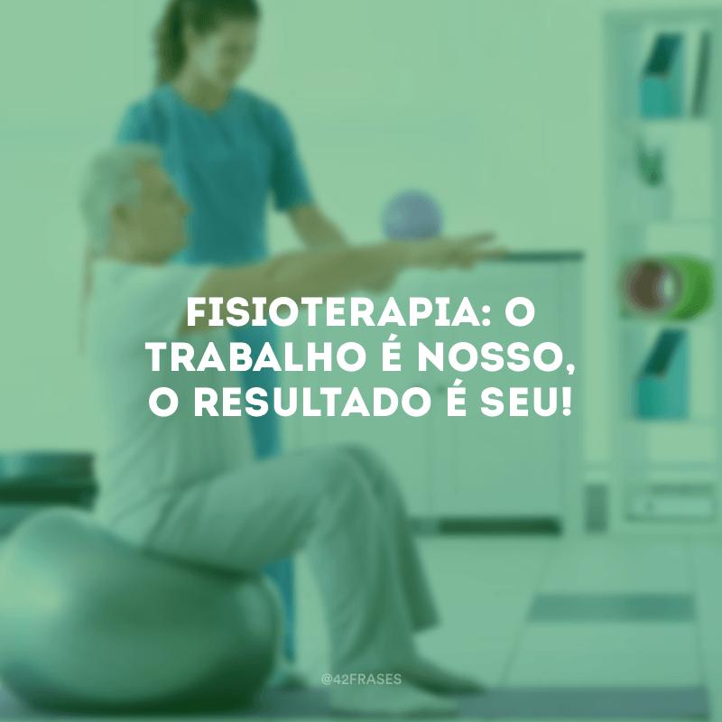 Fisioterapia: o trabalho é nosso, o resultado é seu!