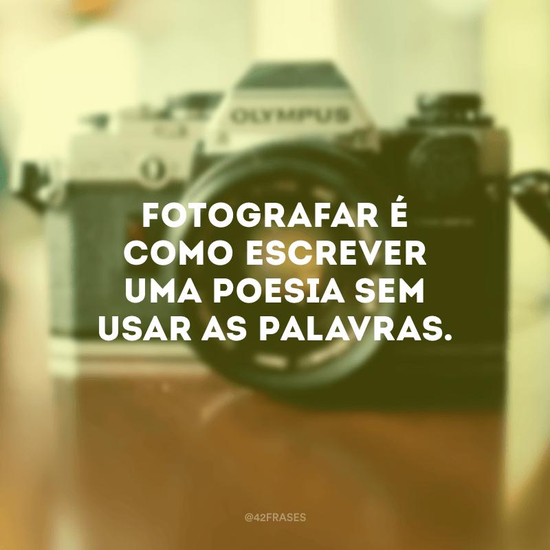 Fotografar é como escrever uma poesia sem usar as palavras.