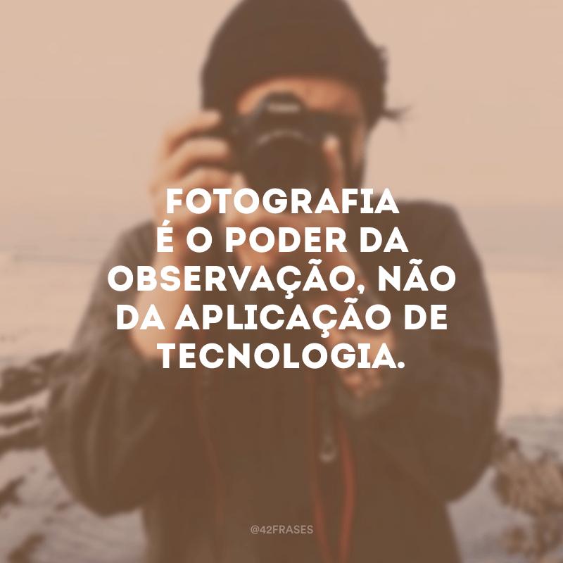 Fotografia é o poder da observação, não da aplicação de tecnologia.