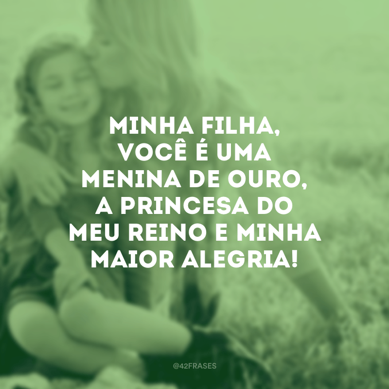 Minha filha, você é uma menina de ouro, a princesa do meu reino e minha maior alegria!