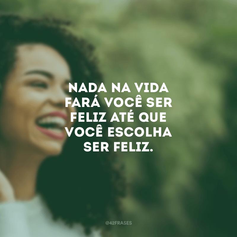 Nada na vida fará você ser feliz até que você escolha ser feliz.