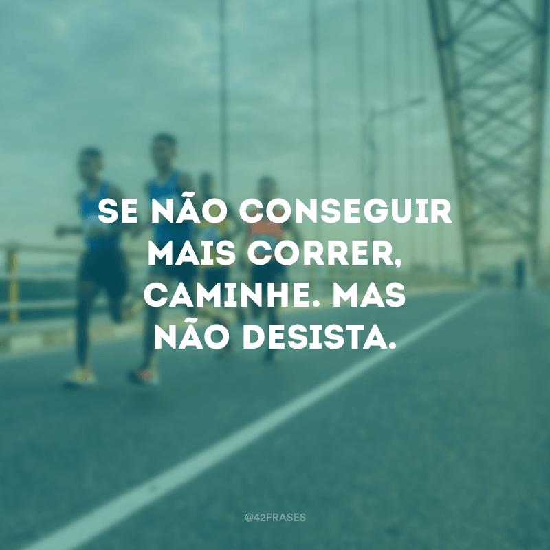 Se não conseguir mais correr, caminhe. Mas não desista.