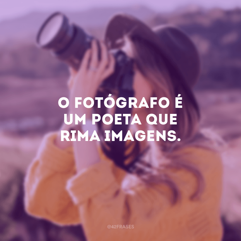 O fotógrafo é um poeta que rima imagens.