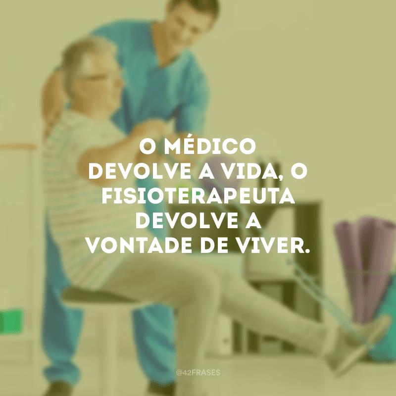 O médico devolve a vida, o fisioterapeuta devolve a vontade de viver.