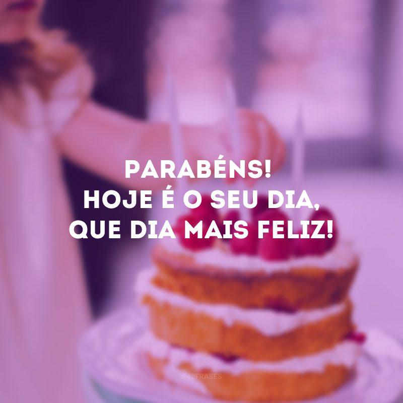 Parabéns! Hoje é o seu dia, que dia mais feliz!