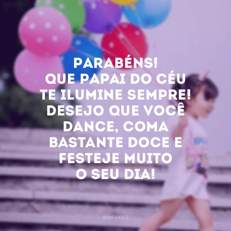 Parabéns! Que Papai do Céu te ilumine sempre! Desejo que você dance, coma bastante doce e festeje muito o seu dia!