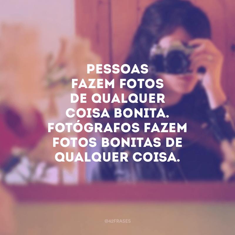 Pessoas fazem fotos de qualquer coisa bonita. Fotógrafos fazem fotos bonitas de qualquer coisa.