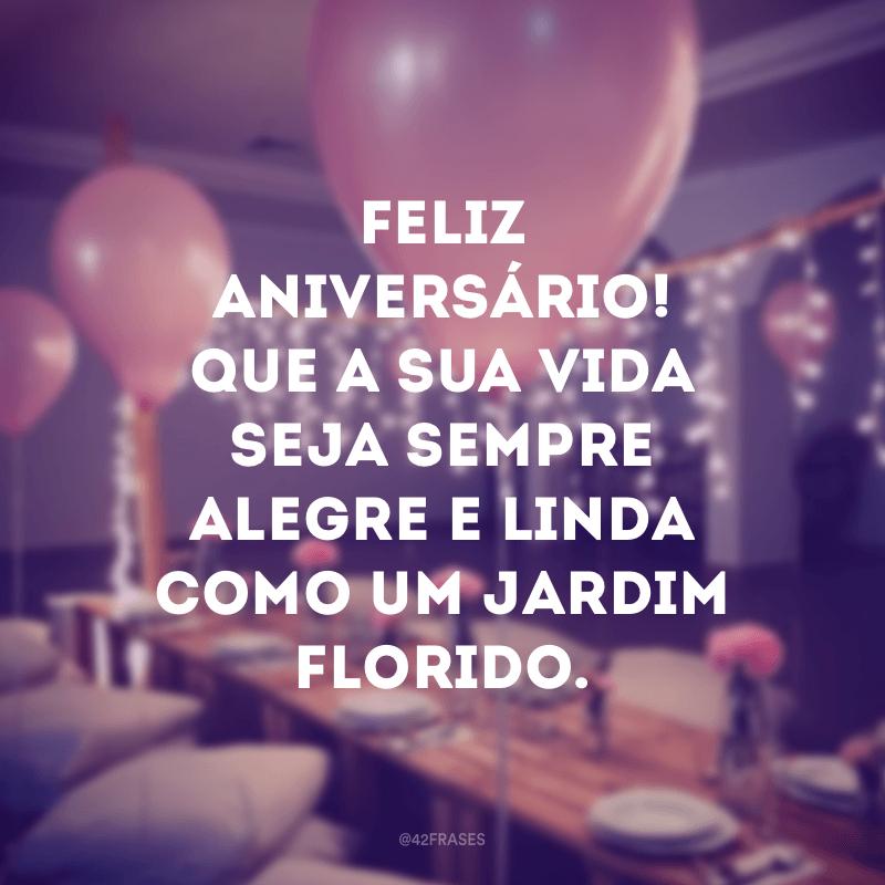 Feliz aniversário! Que a sua vida seja sempre alegre e linda como um jardim florido.