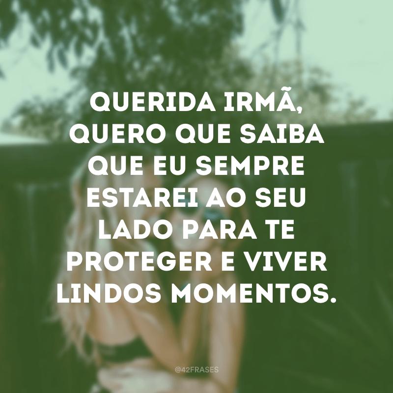Querida irmã, quero que saiba que eu sempre estarei ao seu lado para te proteger e viver lindos momentos.