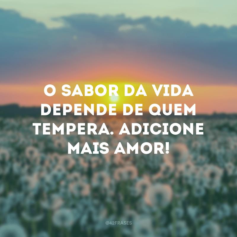 O sabor da vida depende de quem tempera. Adicione mais amor!