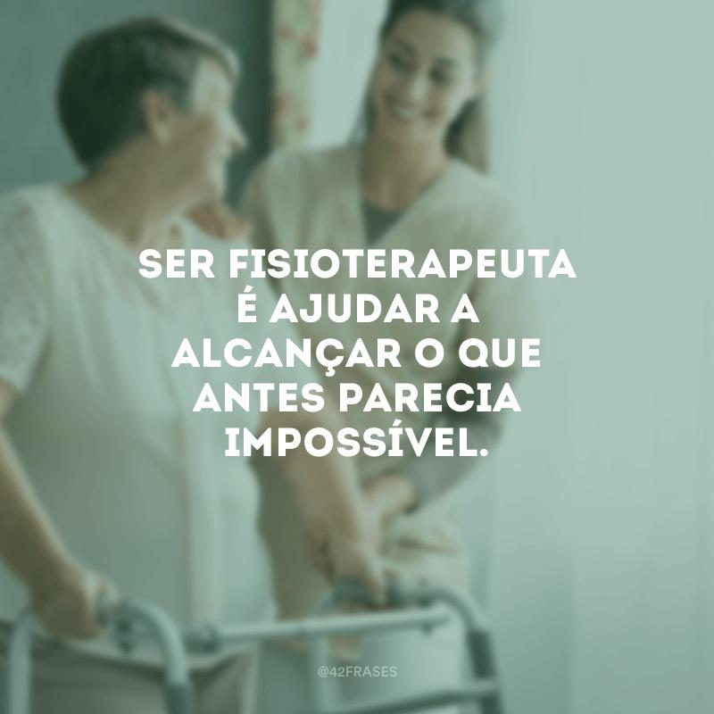 Ser fisioterapeuta é ajudar a alcançar o que antes parecia impossível.
