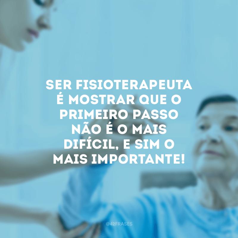 Ser fisioterapeuta é mostrar que o primeiro passo não é o mais difícil, e sim o mais importante!