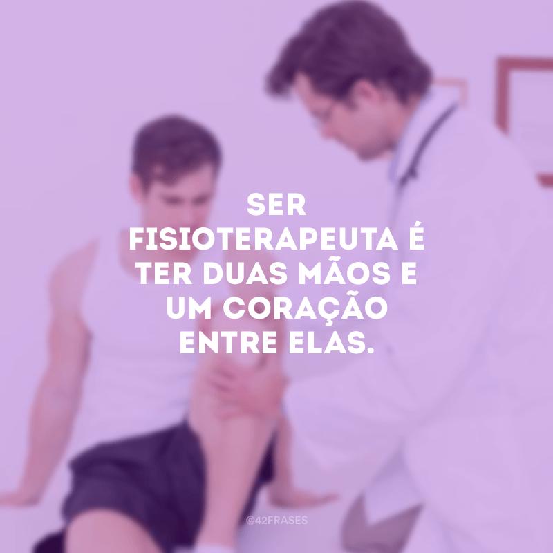 Ser fisioterapeuta é ter duas mãos e um coração entre elas.