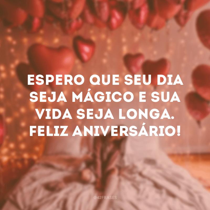 Espero que seu dia seja mágico e sua vida seja longa. Feliz aniversário!