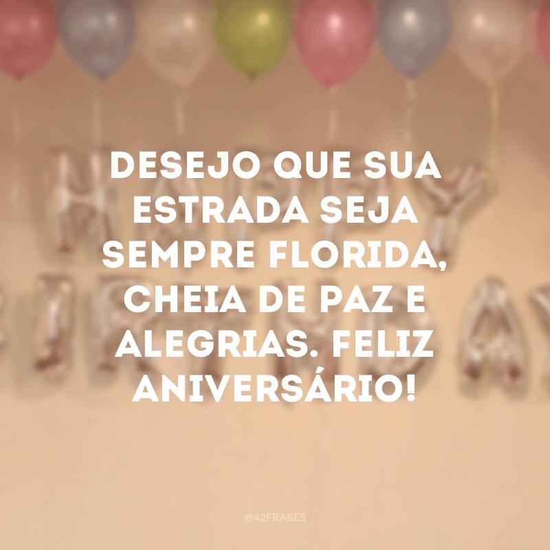 Desejo que sua estrada seja sempre florida, cheia de paz e alegrias. Feliz aniversário!