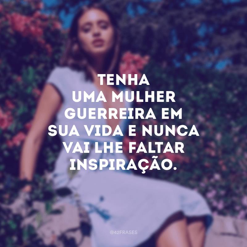 Tenha uma mulher guerreira em sua vida e nunca vai lhe faltar inspiração.