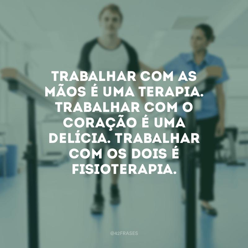 Trabalhar com as mão é uma terapia. Trabalhar com o coração é uma delícia. Trabalhar com os dois é fisioterapia.