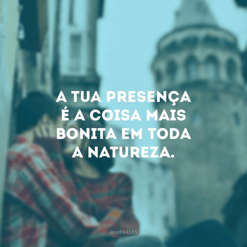 A tua presença é a coisa mais bonita em toda a natureza.