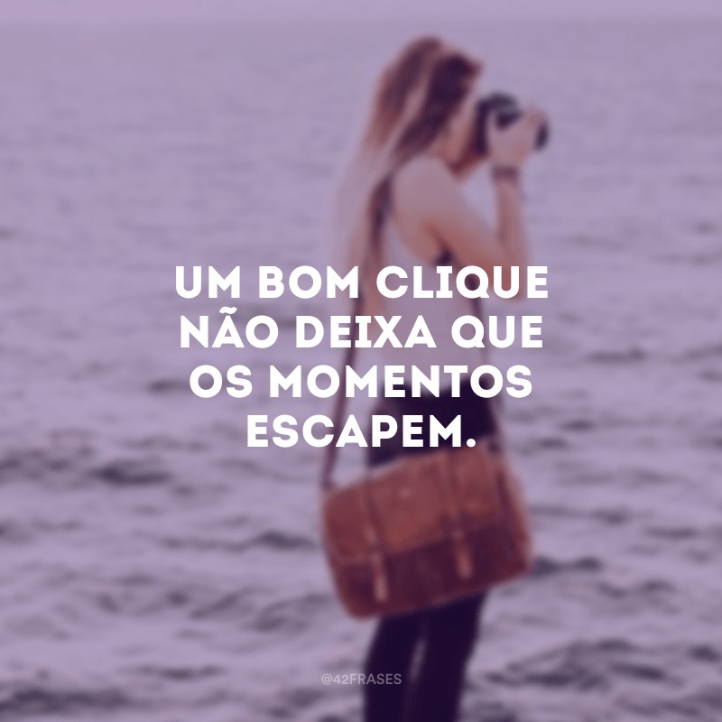 Um bom clique não deixa que os momentos escapem.