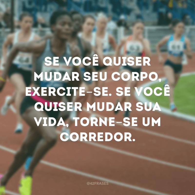 Se você quiser mudar seu corpo, exercite-se. Se você quiser mudar sua vida, torne-se um corredor.