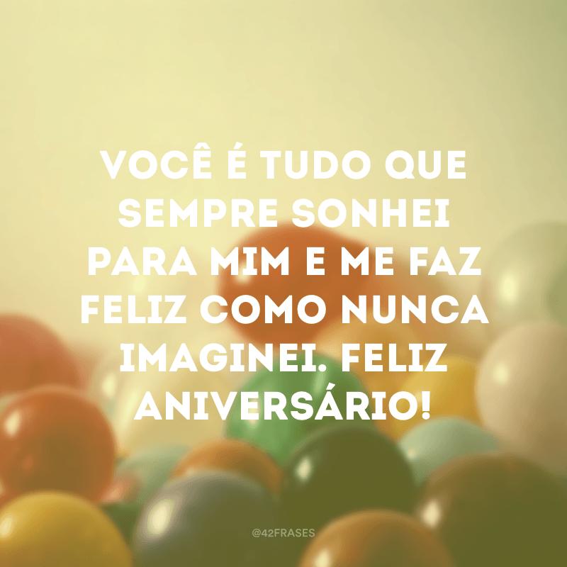 Você é tudo que sempre sonhei para mim e me faz feliz como nunca imaginei. Feliz aniversário!