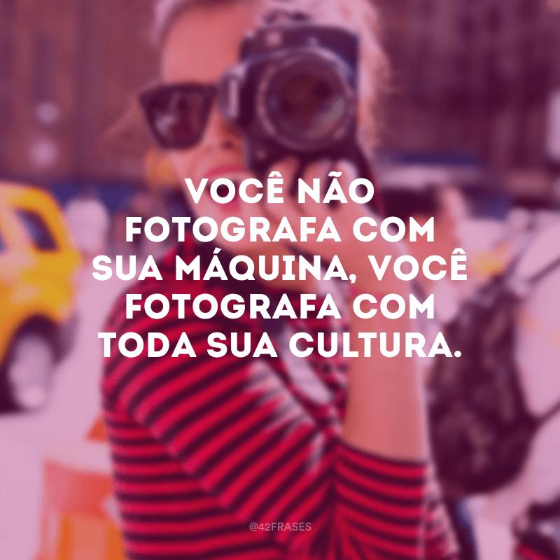 Você não fotografa com sua máquina, você fotografa com toda sua cultura.