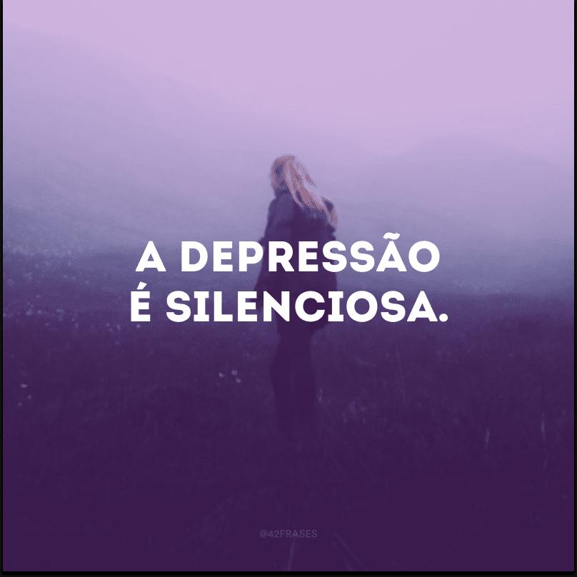 A depressão é silenciosa.
