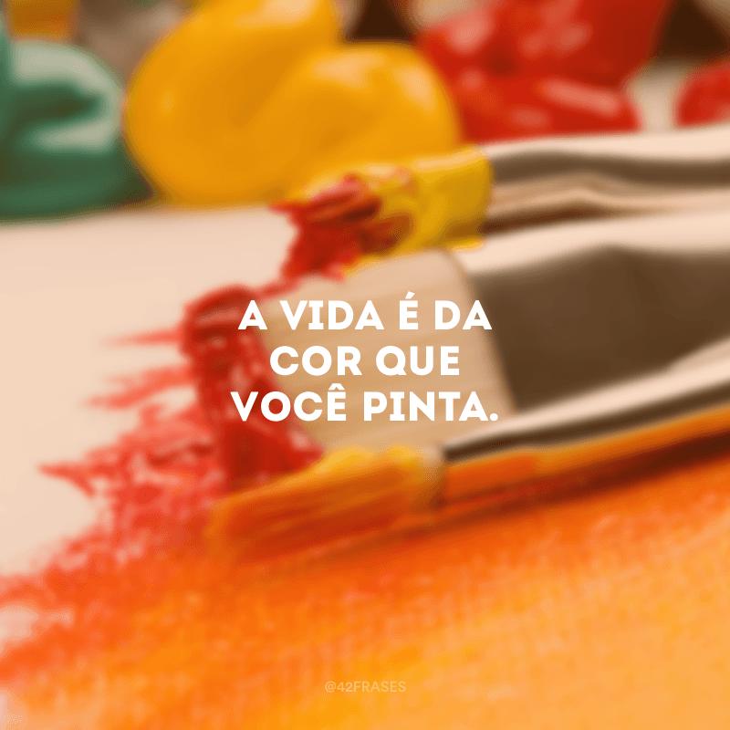 A vida é da cor que você pinta.
