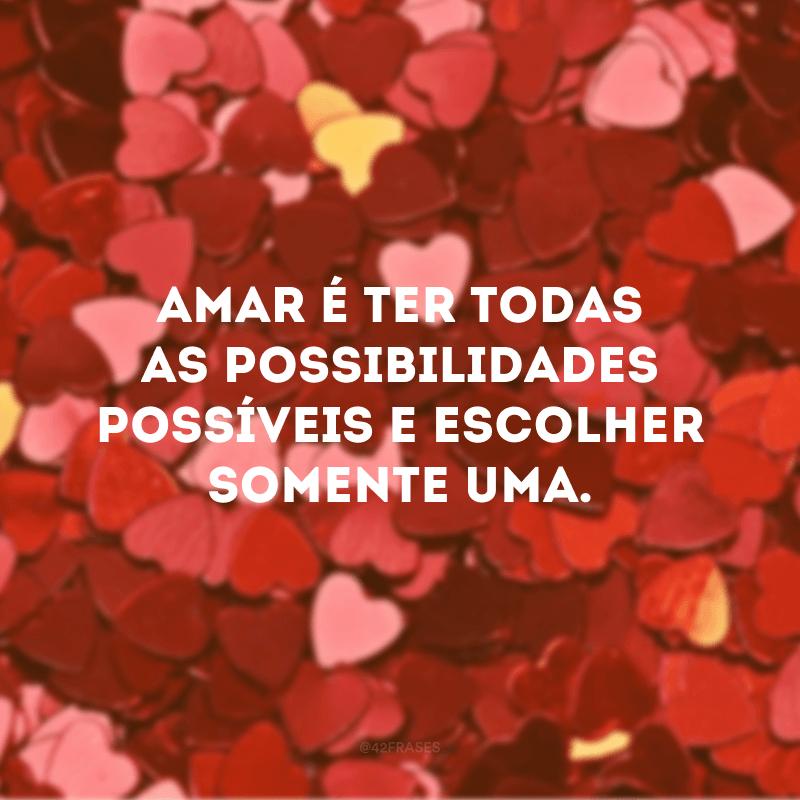 Amar é ter todas as possibilidades possíveis e escolher somente uma.